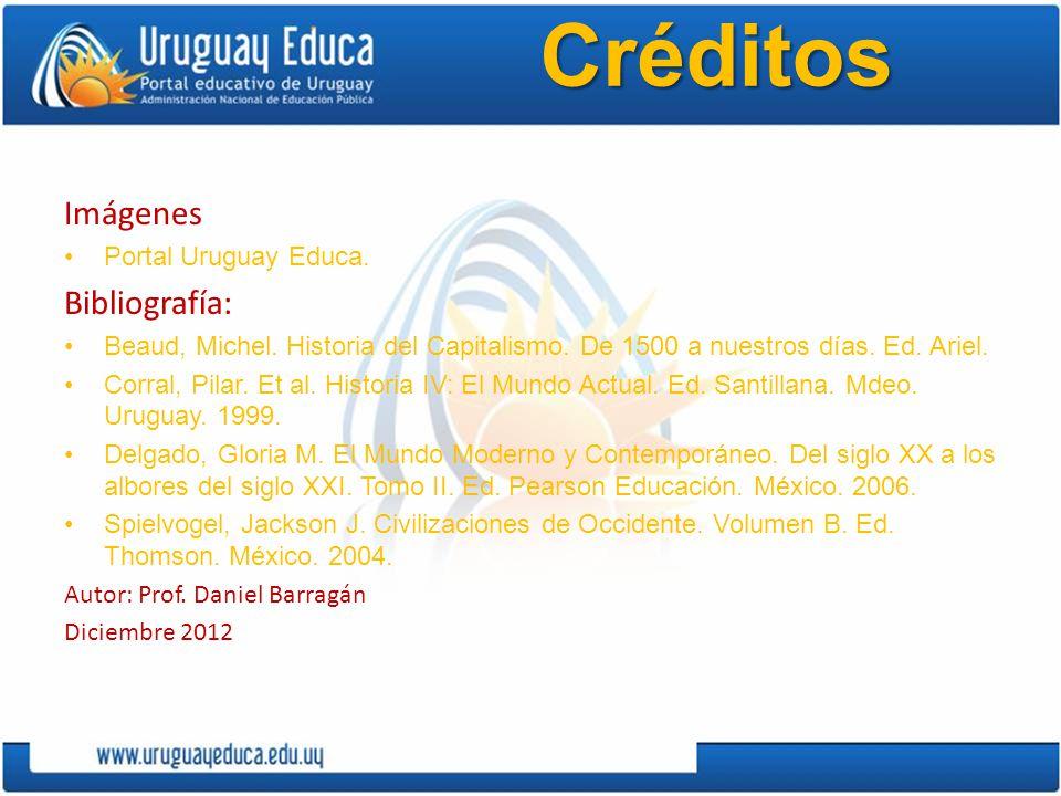 Créditos Imágenes Portal Uruguay Educa. Bibliografía: Beaud, Michel. Historia del Capitalismo. De 1500 a nuestros días. Ed. Ariel. Corral, Pilar. Et a