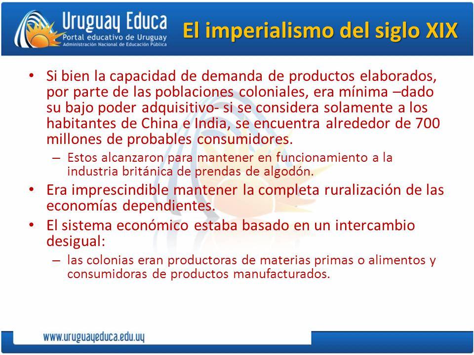 El imperialismo del siglo XIX Si bien la capacidad de demanda de productos elaborados, por parte de las poblaciones coloniales, era mínima –dado su ba