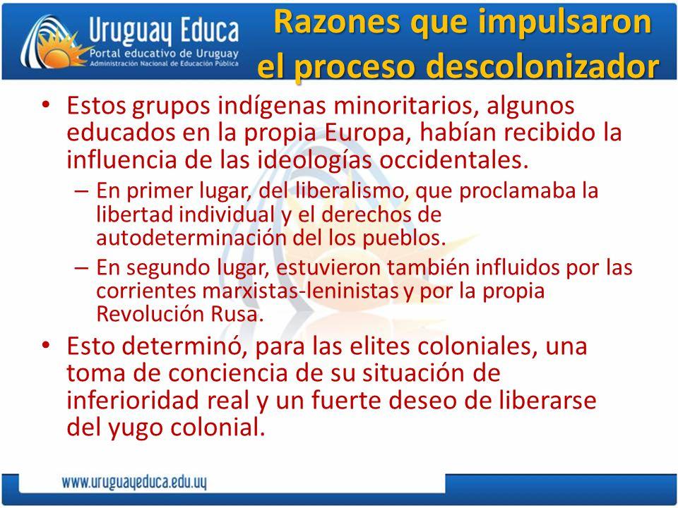 Razones que impulsaron el proceso descolonizador Razones que impulsaron el proceso descolonizador Estos grupos indígenas minoritarios, algunos educados en la propia Europa, habían recibido la influencia de las ideologías occidentales.