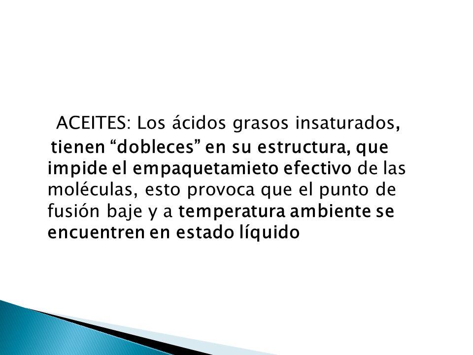 ACEITES: Los ácidos grasos insaturados, tienen dobleces en su estructura, que impide el empaquetamieto efectivo de las moléculas, esto provoca que el