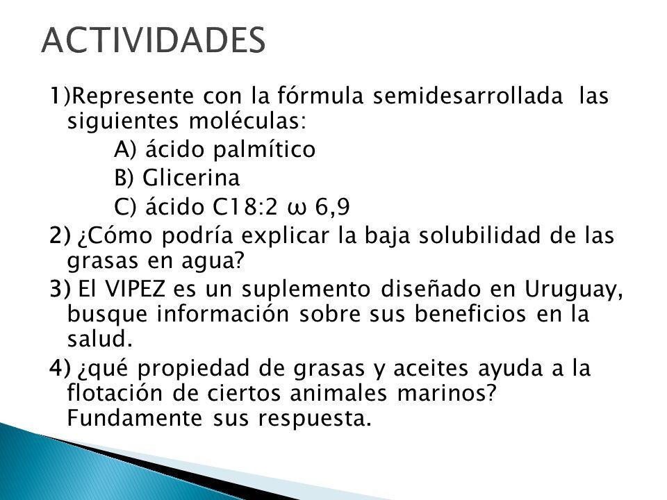 1)Represente con la fórmula semidesarrollada las siguientes moléculas: A) ácido palmítico B) Glicerina C) ácido C18:2 ω 6,9 2) ¿Cómo podría explicar l