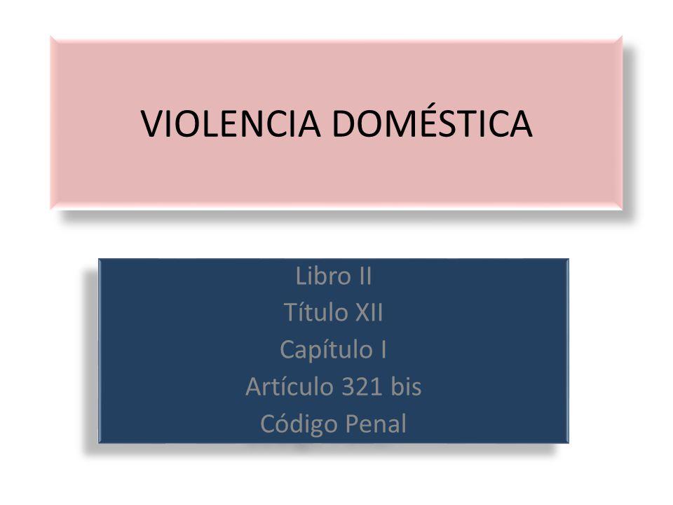 VIOLENCIA DOMÉSTICA Libro II Título XII Capítulo I Artículo 321 bis Código Penal Libro II Título XII Capítulo I Artículo 321 bis Código Penal