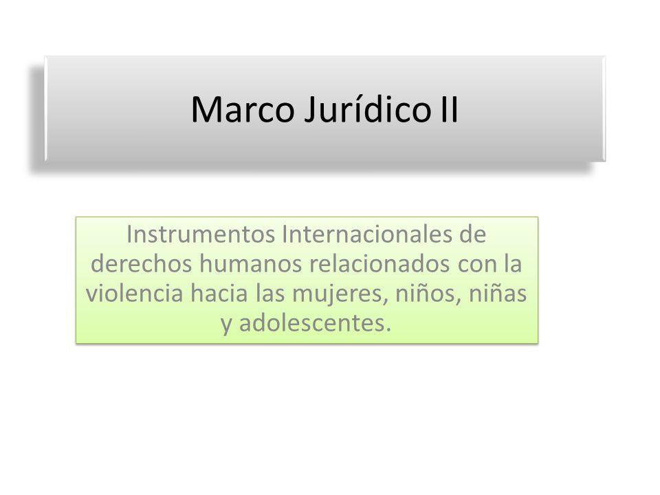 Marco Jurídico II Instrumentos Internacionales de derechos humanos relacionados con la violencia hacia las mujeres, niños, niñas y adolescentes.