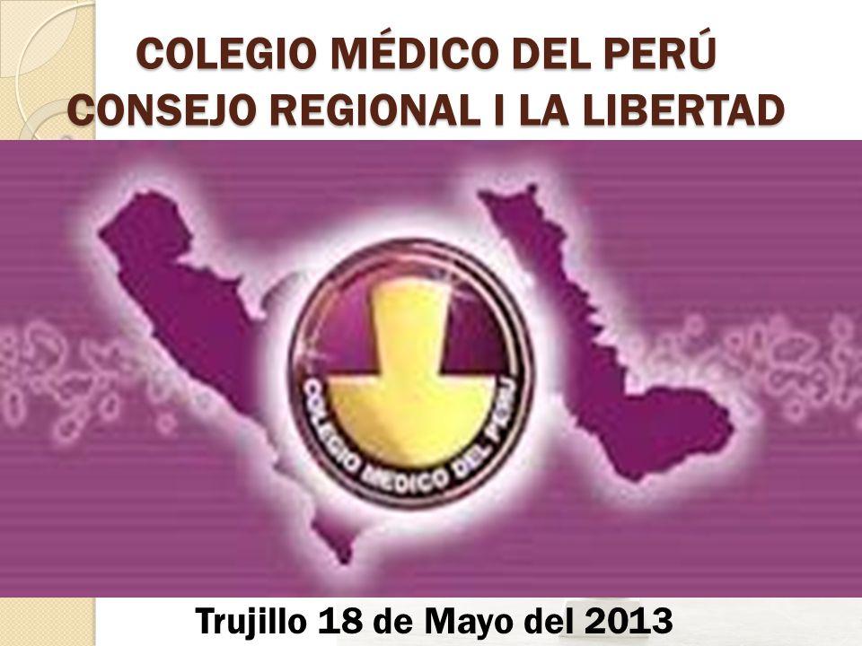 COLEGIO MÉDICO DEL PERÚ CONSEJO REGIONAL I LA LIBERTAD Trujillo 18 de Mayo del 2013