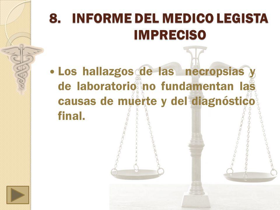 8.INFORME DEL MEDICO LEGISTA IMPRECISO Los hallazgos de las necropsias y de laboratorio no fundamentan las causas de muerte y del diagnóstico final.