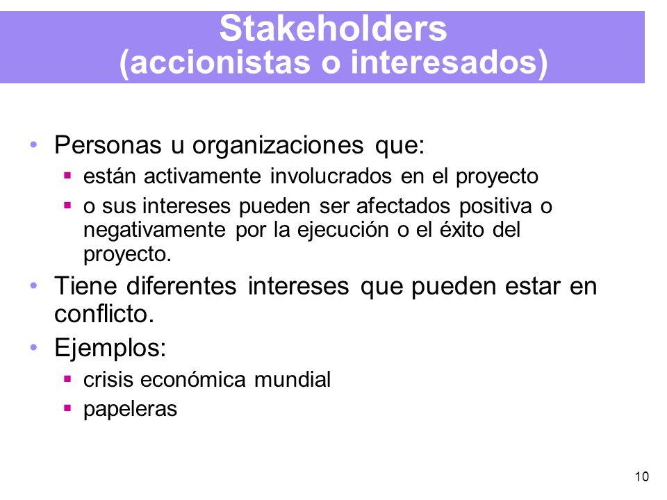 10 Stakeholders (accionistas o interesados) Personas u organizaciones que: están activamente involucrados en el proyecto o sus intereses pueden ser afectados positiva o negativamente por la ejecución o el éxito del proyecto.