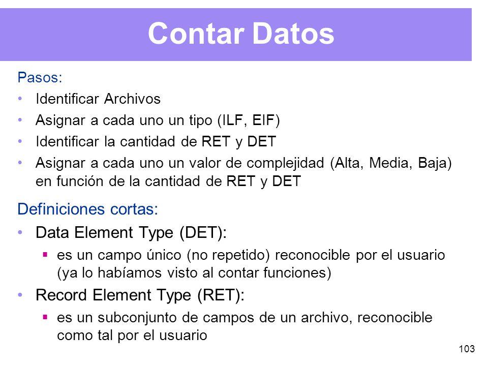 103 Contar Datos Pasos: Identificar Archivos Asignar a cada uno un tipo (ILF, EIF) Identificar la cantidad de RET y DET Asignar a cada uno un valor de complejidad (Alta, Media, Baja) en función de la cantidad de RET y DET Definiciones cortas: Data Element Type (DET): es un campo único (no repetido) reconocible por el usuario (ya lo habíamos visto al contar funciones) Record Element Type (RET): es un subconjunto de campos de un archivo, reconocible como tal por el usuario