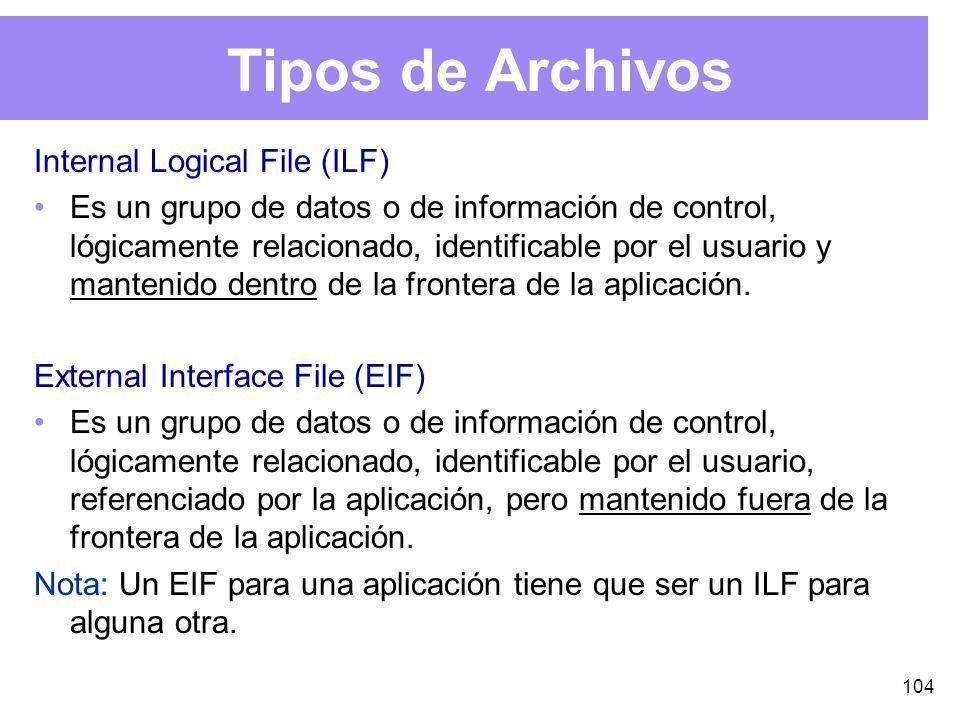 104 Tipos de Archivos Internal Logical File (ILF) Es un grupo de datos o de información de control, lógicamente relacionado, identificable por el usuario y mantenido dentro de la frontera de la aplicación.