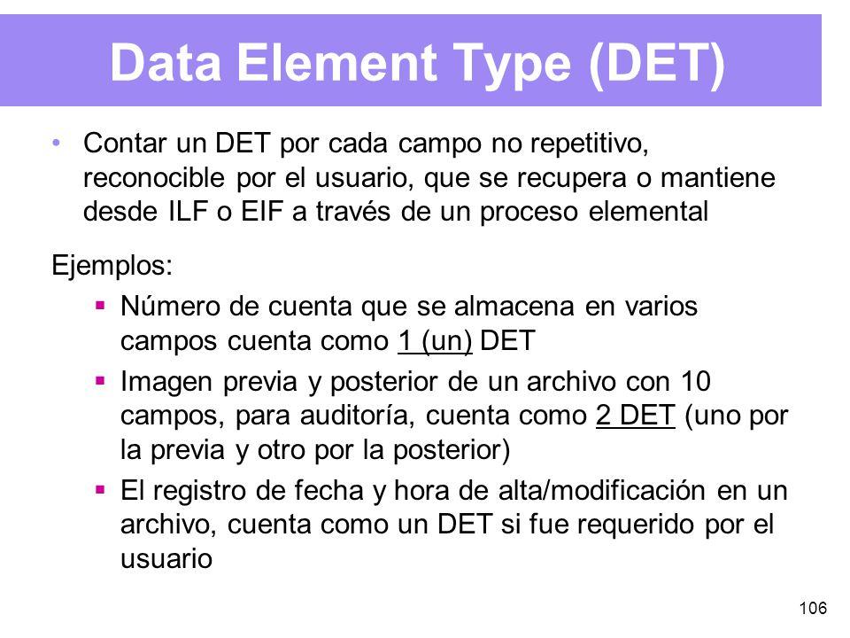 106 Data Element Type (DET) Contar un DET por cada campo no repetitivo, reconocible por el usuario, que se recupera o mantiene desde ILF o EIF a través de un proceso elemental Ejemplos: Número de cuenta que se almacena en varios campos cuenta como 1 (un) DET Imagen previa y posterior de un archivo con 10 campos, para auditoría, cuenta como 2 DET (uno por la previa y otro por la posterior) El registro de fecha y hora de alta/modificación en un archivo, cuenta como un DET si fue requerido por el usuario