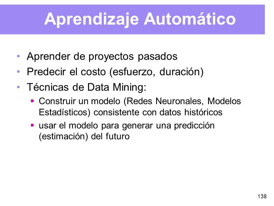 138 Aprendizaje Automático Aprender de proyectos pasados Predecir el costo (esfuerzo, duración) Técnicas de Data Mining: Construir un modelo (Redes Neuronales, Modelos Estadísticos) consistente con datos históricos usar el modelo para generar una predicción (estimación) del futuro