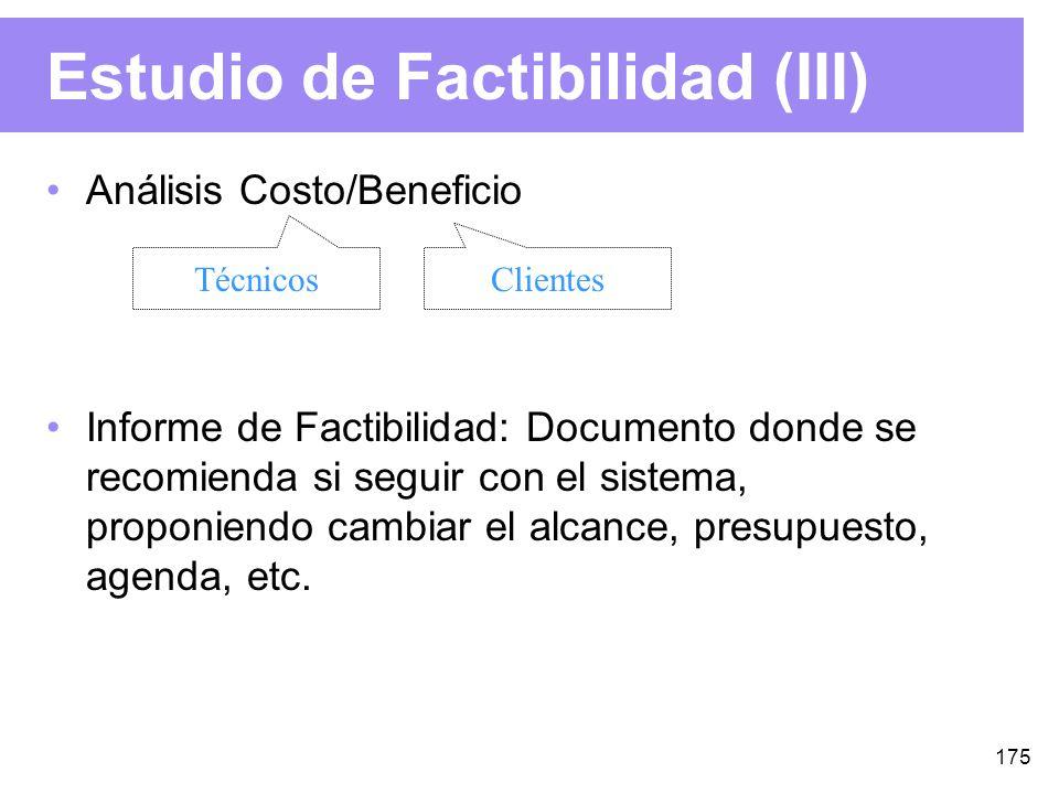 175 Estudio de Factibilidad (III) Análisis Costo/Beneficio Informe de Factibilidad: Documento donde se recomienda si seguir con el sistema, proponiendo cambiar el alcance, presupuesto, agenda, etc.