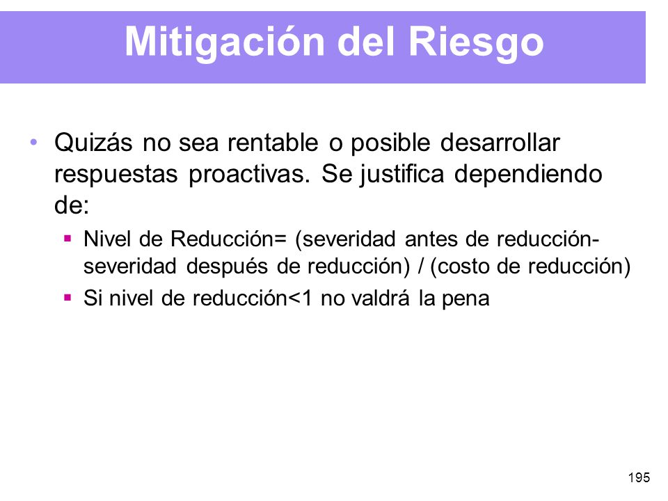 195 Mitigación del Riesgo Quizás no sea rentable o posible desarrollar respuestas proactivas.