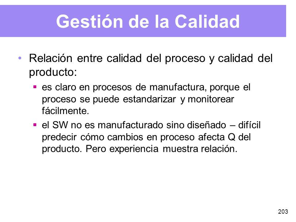 203 Gestión de la Calidad Relación entre calidad del proceso y calidad del producto: es claro en procesos de manufactura, porque el proceso se puede estandarizar y monitorear fácilmente.