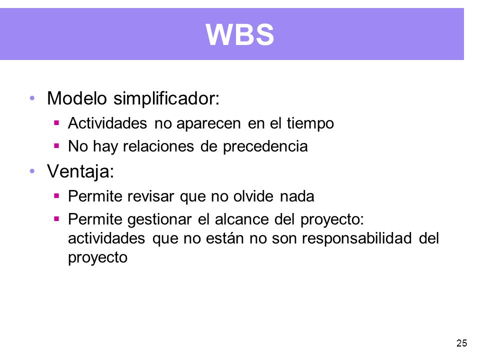 25 WBS Modelo simplificador: Actividades no aparecen en el tiempo No hay relaciones de precedencia Ventaja: Permite revisar que no olvide nada Permite gestionar el alcance del proyecto: actividades que no están no son responsabilidad del proyecto