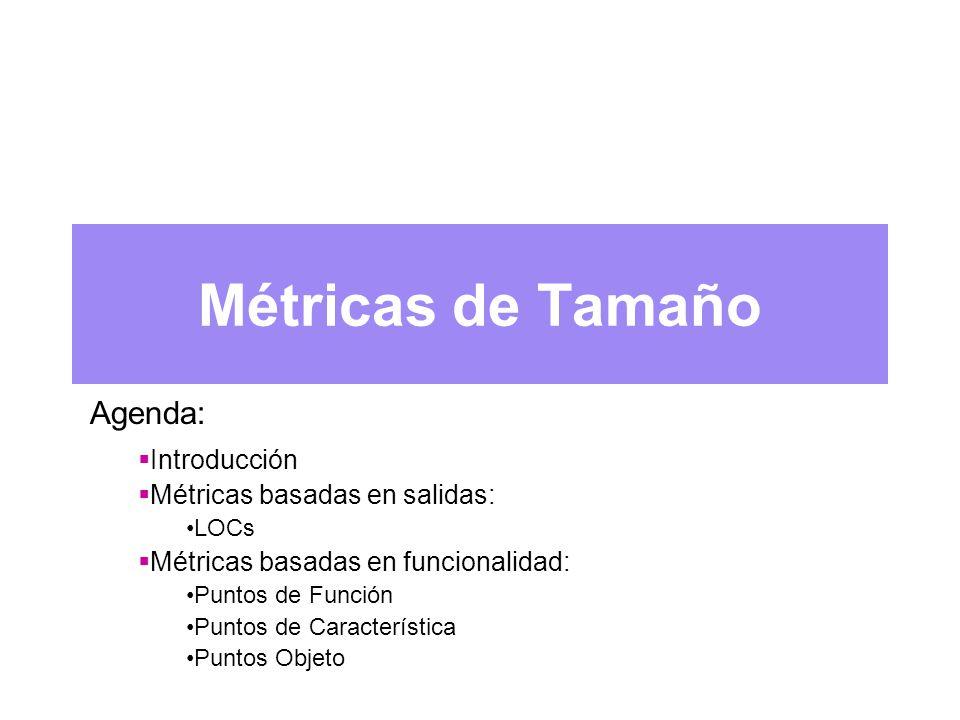 Métricas de Tamaño Agenda: Introducción Métricas basadas en salidas: LOCs Métricas basadas en funcionalidad: Puntos de Función Puntos de Característica Puntos Objeto