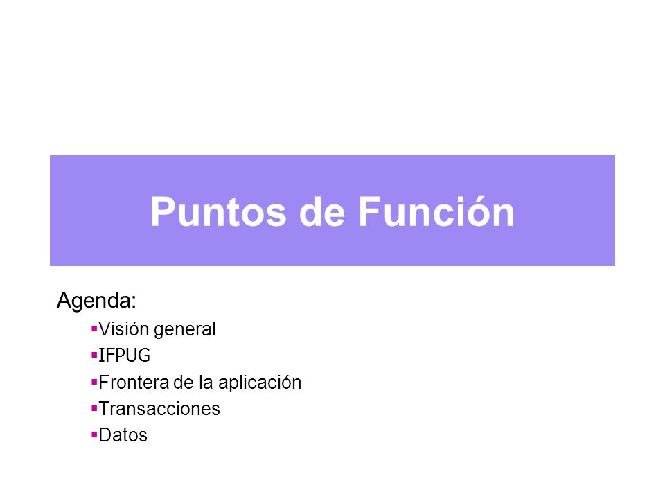 Agenda: Visión general IFPUG Frontera de la aplicación Transacciones Datos Puntos de Función