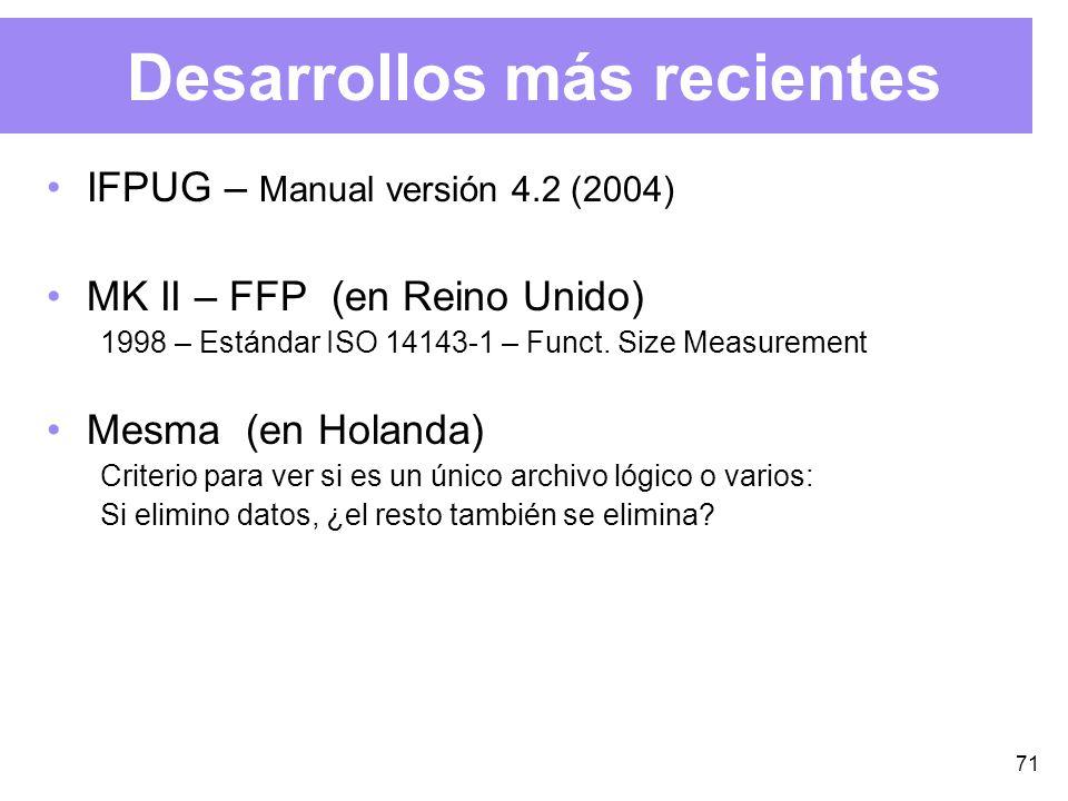 71 Desarrollos más recientes IFPUG – Manual versión 4.2 (2004) MK II – FFP (en Reino Unido) 1998 – Estándar ISO 14143-1 – Funct.