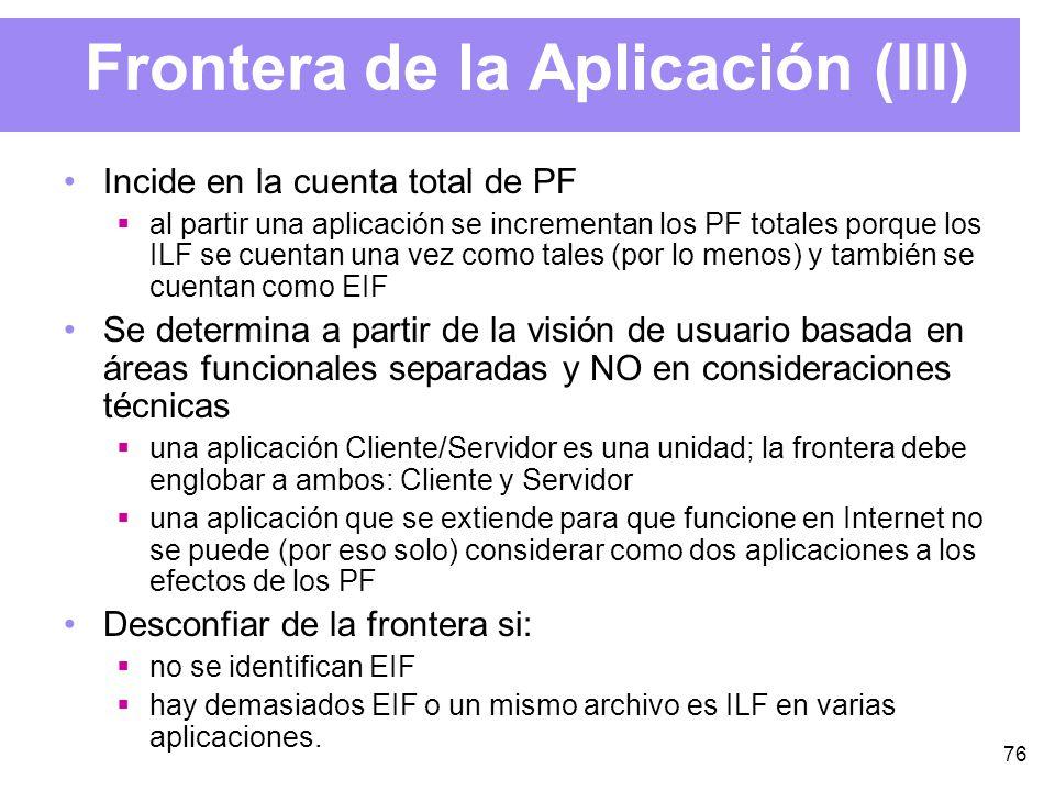 76 Frontera de la Aplicación (III) Incide en la cuenta total de PF al partir una aplicación se incrementan los PF totales porque los ILF se cuentan una vez como tales (por lo menos) y también se cuentan como EIF Se determina a partir de la visión de usuario basada en áreas funcionales separadas y NO en consideraciones técnicas una aplicación Cliente/Servidor es una unidad; la frontera debe englobar a ambos: Cliente y Servidor una aplicación que se extiende para que funcione en Internet no se puede (por eso solo) considerar como dos aplicaciones a los efectos de los PF Desconfiar de la frontera si: no se identifican EIF hay demasiados EIF o un mismo archivo es ILF en varias aplicaciones.