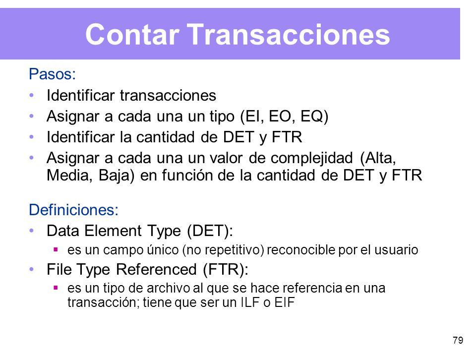 79 Contar Transacciones Pasos: Identificar transacciones Asignar a cada una un tipo (EI, EO, EQ) Identificar la cantidad de DET y FTR Asignar a cada una un valor de complejidad (Alta, Media, Baja) en función de la cantidad de DET y FTR Definiciones: Data Element Type (DET): es un campo único (no repetitivo) reconocible por el usuario File Type Referenced (FTR): es un tipo de archivo al que se hace referencia en una transacción; tiene que ser un ILF o EIF