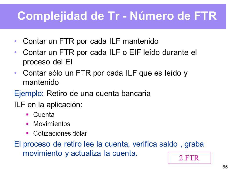 85 Complejidad de Tr - Número de FTR Contar un FTR por cada ILF mantenido Contar un FTR por cada ILF o EIF leído durante el proceso del EI Contar sólo un FTR por cada ILF que es leído y mantenido Ejemplo: Retiro de una cuenta bancaria ILF en la aplicación: Cuenta Movimientos Cotizaciones dólar El proceso de retiro lee la cuenta, verifica saldo, graba movimiento y actualiza la cuenta.