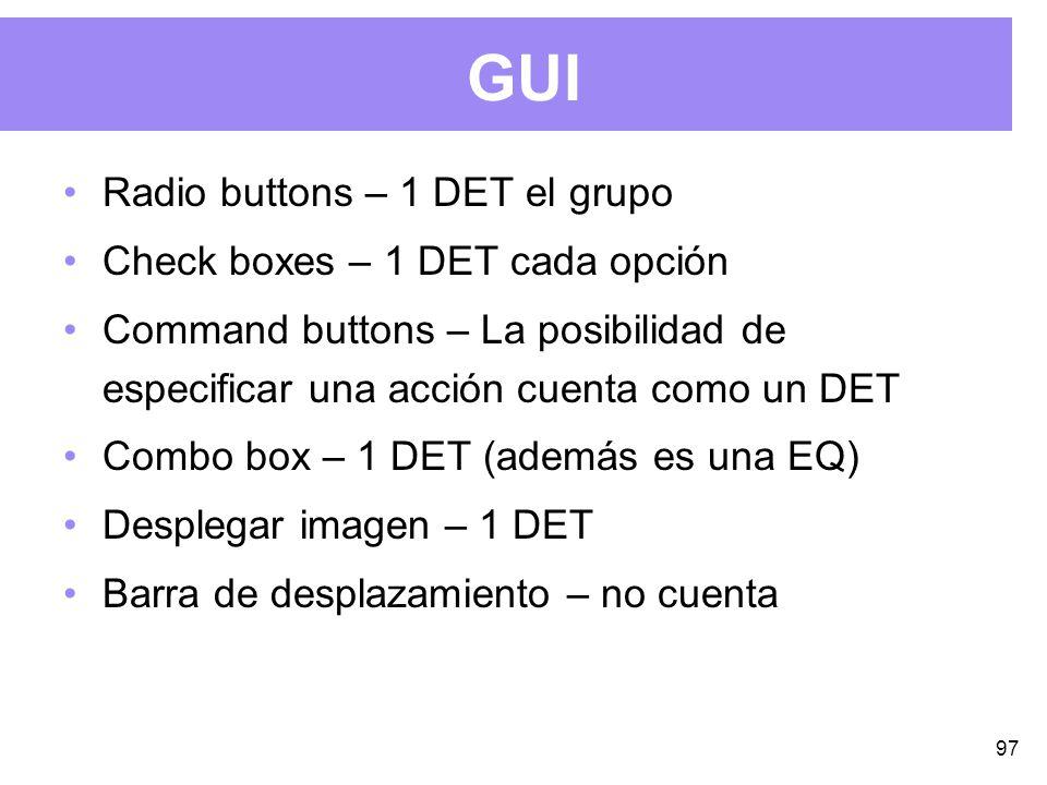97 GUI Radio buttons – 1 DET el grupo Check boxes – 1 DET cada opción Command buttons – La posibilidad de especificar una acción cuenta como un DET Combo box – 1 DET (además es una EQ) Desplegar imagen – 1 DET Barra de desplazamiento – no cuenta