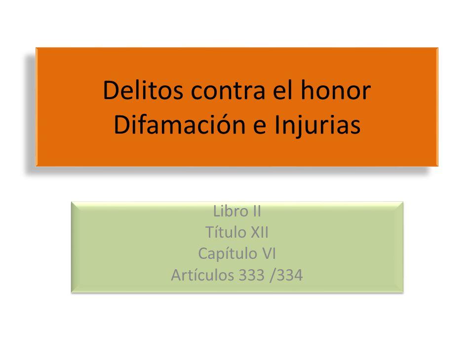 Delitos contra el honor Difamación e Injurias Libro II Título XII Capítulo VI Artículos 333 /334 Libro II Título XII Capítulo VI Artículos 333 /334