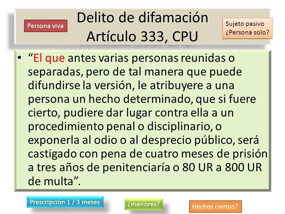 Delito de difamación Artículo 333, CPU El que antes varias personas reunidas o separadas, pero de tal manera que puede difundirse la versión, le atrib