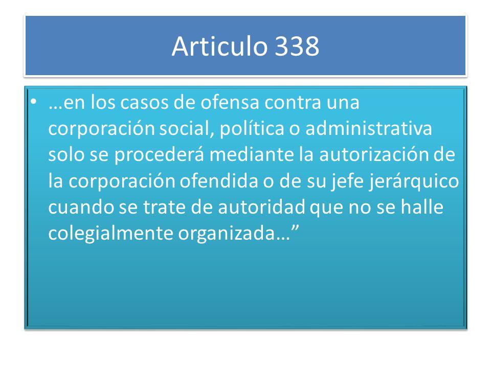 Articulo 338 …en los casos de ofensa contra una corporación social, política o administrativa solo se procederá mediante la autorización de la corporación ofendida o de su jefe jerárquico cuando se trate de autoridad que no se halle colegialmente organizada…