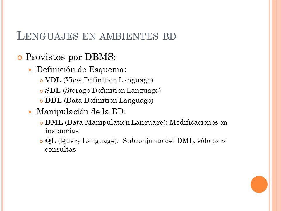 L ENGUAJES EN AMBIENTES BD Provistos por DBMS: Definición de Esquema: VDL (View Definition Language) SDL (Storage Definition Language) DDL (Data Definition Language) Manipulación de la BD: DML (Data Manipulation Language): Modificaciones en instancias QL (Query Language): Subconjunto del DML, sólo para consultas