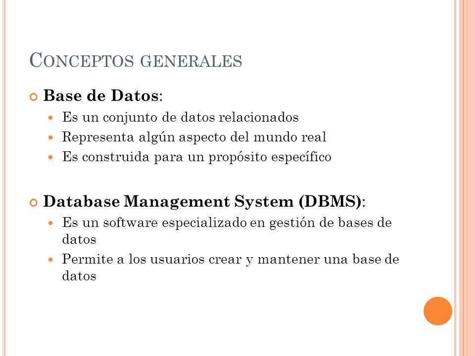 C ONCEPTOS GENERALES Base de Datos : Es un conjunto de datos relacionados Representa algún aspecto del mundo real Es construida para un propósito específico Database Management System (DBMS) : Es un software especializado en gestión de bases de datos Permite a los usuarios crear y mantener una base de datos