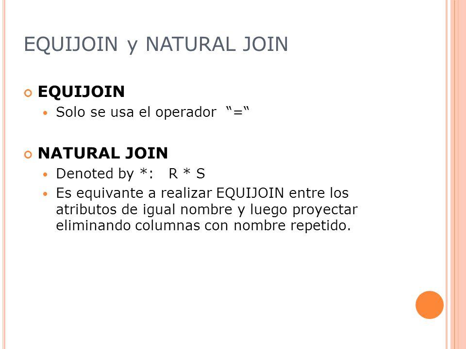 EQUIJOIN y NATURAL JOIN EQUIJOIN Solo se usa el operador = NATURAL JOIN Denoted by *: R * S Es equivante a realizar EQUIJOIN entre los atributos de igual nombre y luego proyectar eliminando columnas con nombre repetido.
