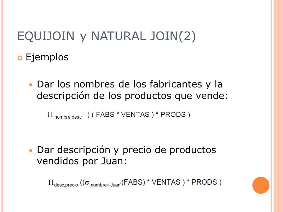 EQUIJOIN y NATURAL JOIN(2) Ejemplos Dar los nombres de los fabricantes y la descripción de los productos que vende: Dar descripción y precio de productos vendidos por Juan: