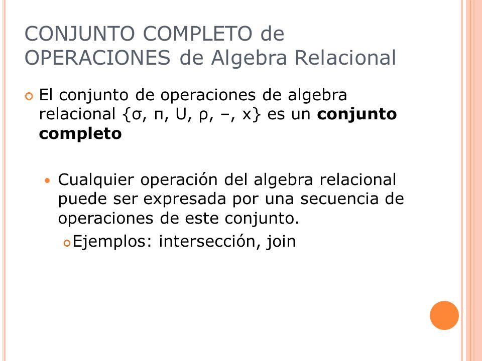 CONJUNTO COMPLETO de OPERACIONES de Algebra Relacional El conjunto de operaciones de algebra relacional {σ, π, U, ρ, –, x} es un conjunto completo Cualquier operación del algebra relacional puede ser expresada por una secuencia de operaciones de este conjunto.