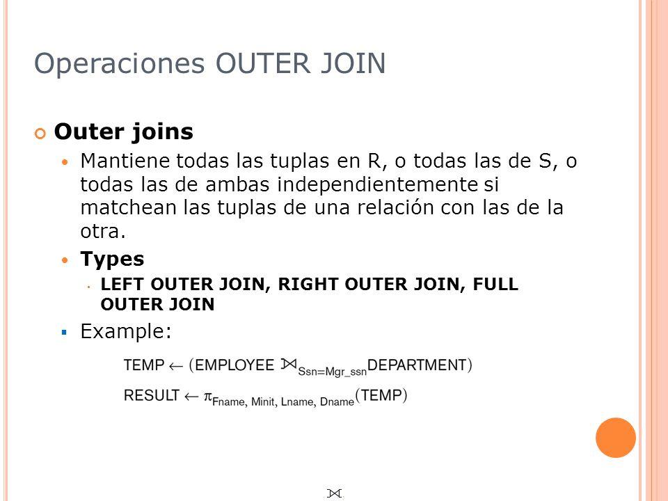 Operaciones OUTER JOIN Outer joins Mantiene todas las tuplas en R, o todas las de S, o todas las de ambas independientemente si matchean las tuplas de una relación con las de la otra.