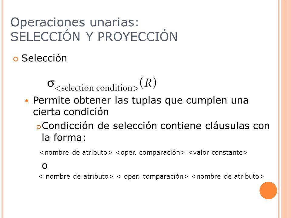 Operaciones unarias: SELECCIÓN Y PROYECCIÓN Selección Permite obtener las tuplas que cumplen una cierta condición Condicción de selección contiene cláusulas con la forma: o