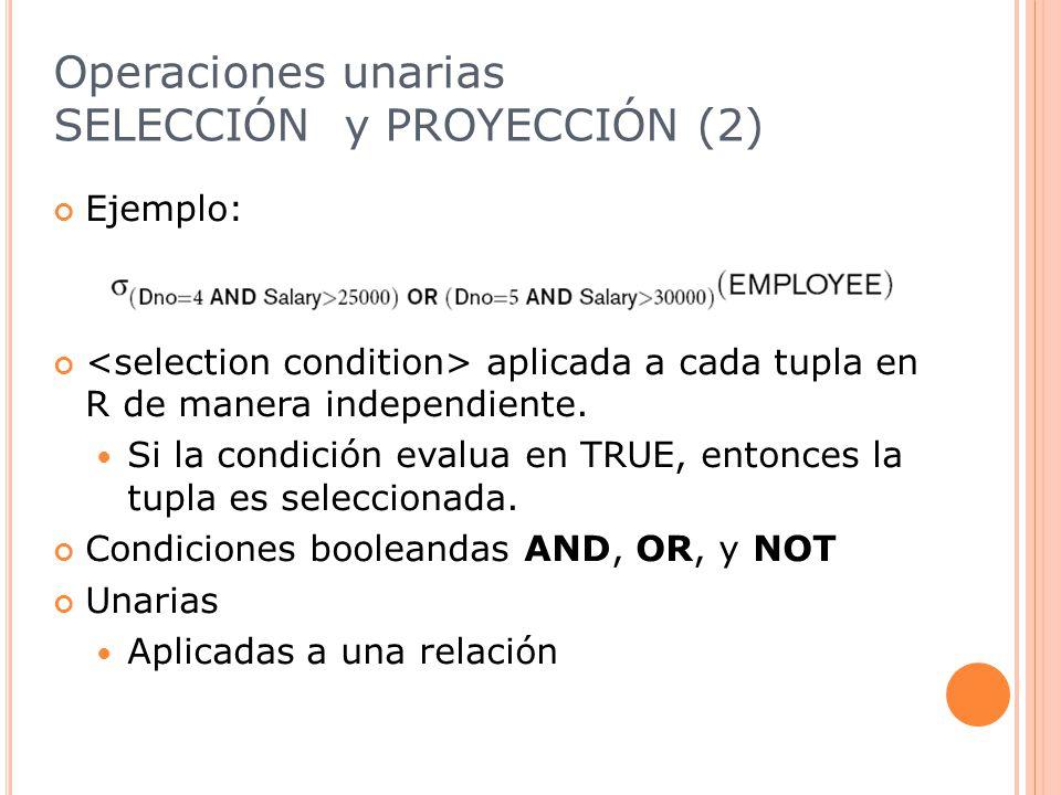 Operaciones unarias SELECCIÓN y PROYECCIÓN (2) Ejemplo: aplicada a cada tupla en R de manera independiente.