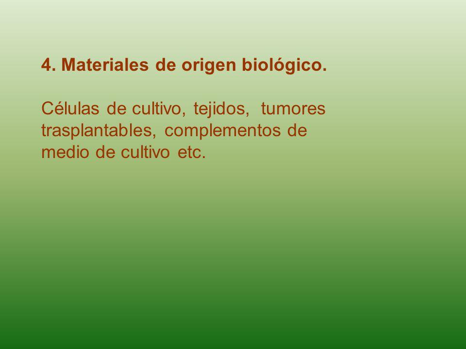 4. Materiales de origen biológico. Células de cultivo, tejidos, tumores trasplantables, complementos de medio de cultivo etc.