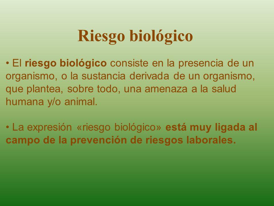 El riesgo biológico consiste en la presencia de un organismo, o la sustancia derivada de un organismo, que plantea, sobre todo, una amenaza a la salud humana y/o animal.