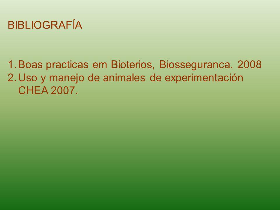 BIBLIOGRAFÍA 1.Boas practicas em Bioterios, Biosseguranca. 2008 2.Uso y manejo de animales de experimentación CHEA 2007.
