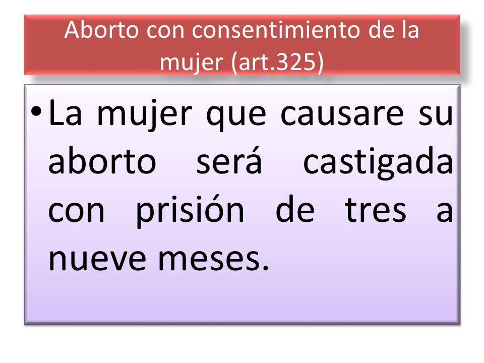 Aborto con consentimiento de la mujer (art.325) La mujer que causare su aborto será castigada con prisión de tres a nueve meses.