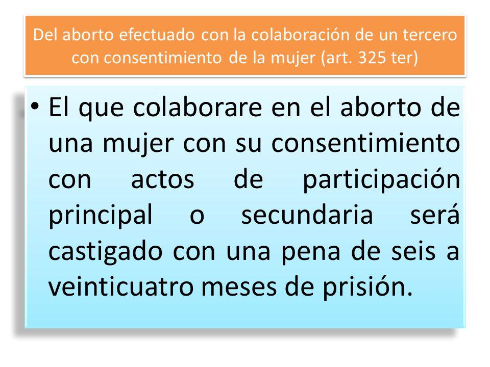 Del aborto efectuado con la colaboración de un tercero con consentimiento de la mujer (art. 325 ter) El que colaborare en el aborto de una mujer con s