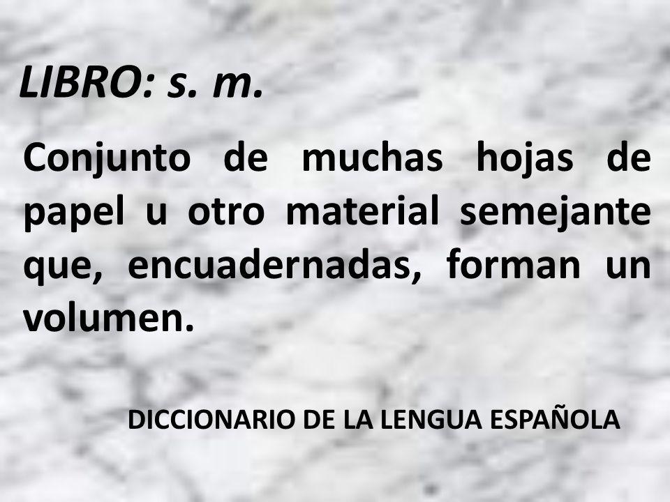 Conjunto de muchas hojas de papel u otro material semejante que, encuadernadas, forman un volumen. DICCIONARIO DE LA LENGUA ESPAÑOLA LIBRO: s. m.
