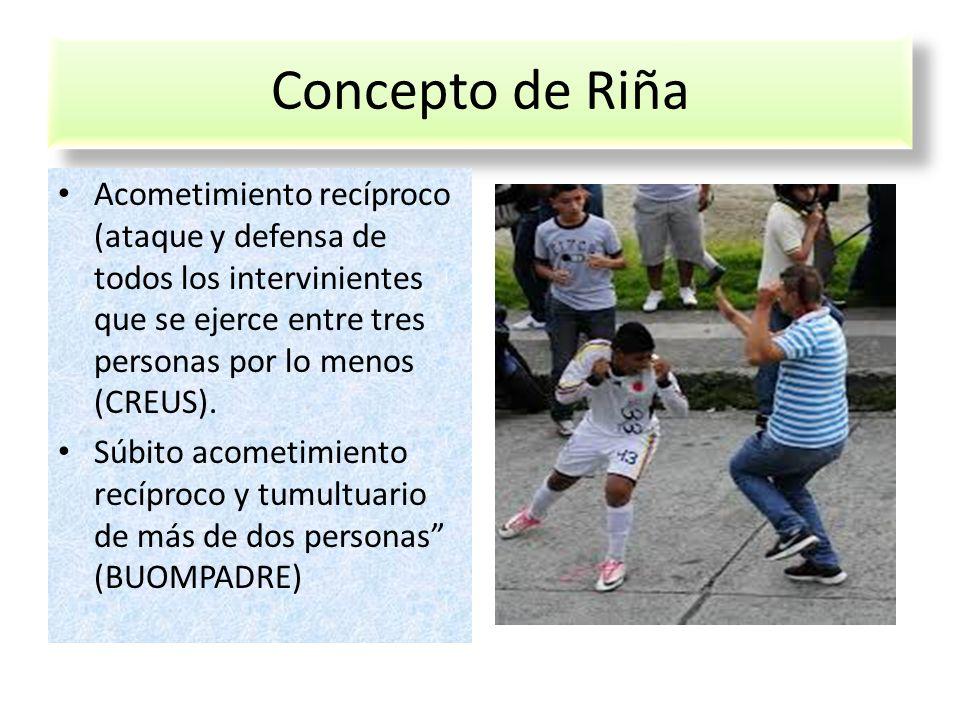 Concepto de Riña Acometimiento recíproco (ataque y defensa de todos los intervinientes que se ejerce entre tres personas por lo menos (CREUS). Súbito