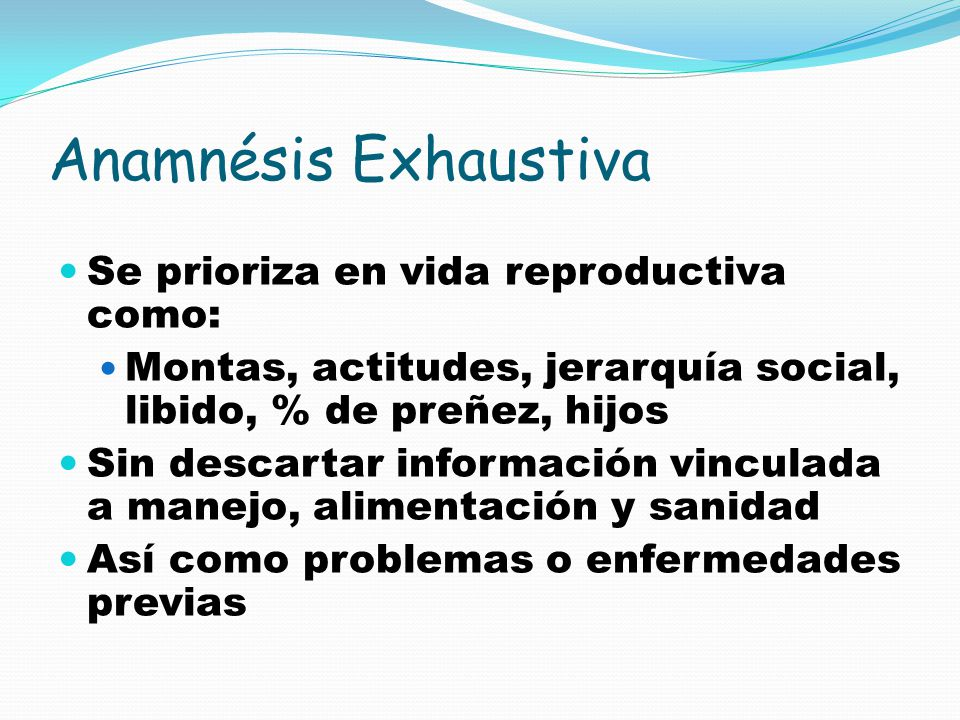 Anamnésis Exhaustiva Se prioriza en vida reproductiva como: Montas, actitudes, jerarquía social, libido, % de preñez, hijos Sin descartar información