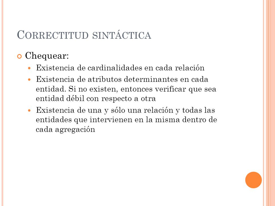 C ORRECTITUD SINTÁCTICA Chequear: Existencia de cardinalidades en cada relación Existencia de atributos determinantes en cada entidad. Si no existen,