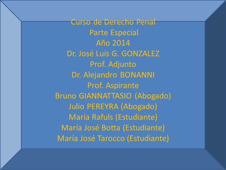 Curso de Derecho Penal Parte Especial Año 2014 Dr. José Luis G. GONZALEZ Prof. Adjunto Dr. Alejandro BONANNI Prof. Aspirante Bruno GIANNATTASIO (Aboga