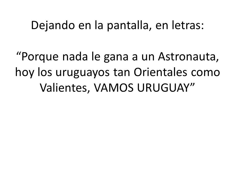 Dejando en la pantalla, en letras: Porque nada le gana a un Astronauta, hoy los uruguayos tan Orientales como Valientes, VAMOS URUGUAY