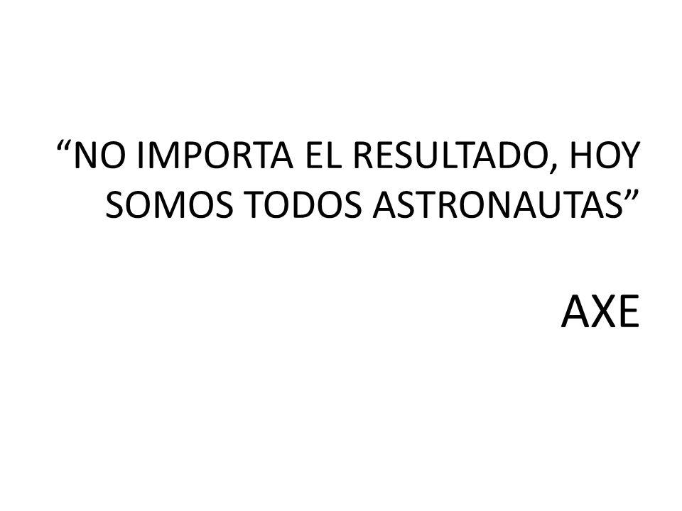 NO IMPORTA EL RESULTADO, HOY SOMOS TODOS ASTRONAUTAS AXE
