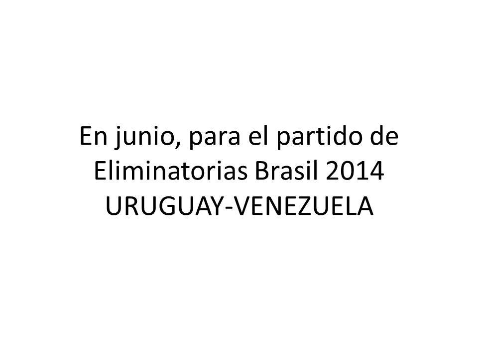 En junio, para el partido de Eliminatorias Brasil 2014 URUGUAY-VENEZUELA