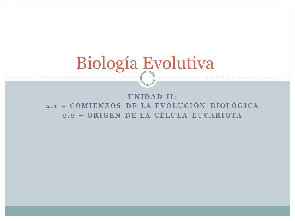 UNIDAD II: 2.1 – COMIENZOS DE LA EVOLUCIÓN BIOLÓGICA 2.2 – ORIGEN DE LA CÉLULA EUCARIOTA Biología Evolutiva
